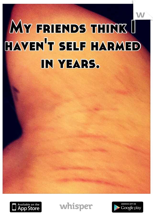 My friends think I haven't self harmed in years.