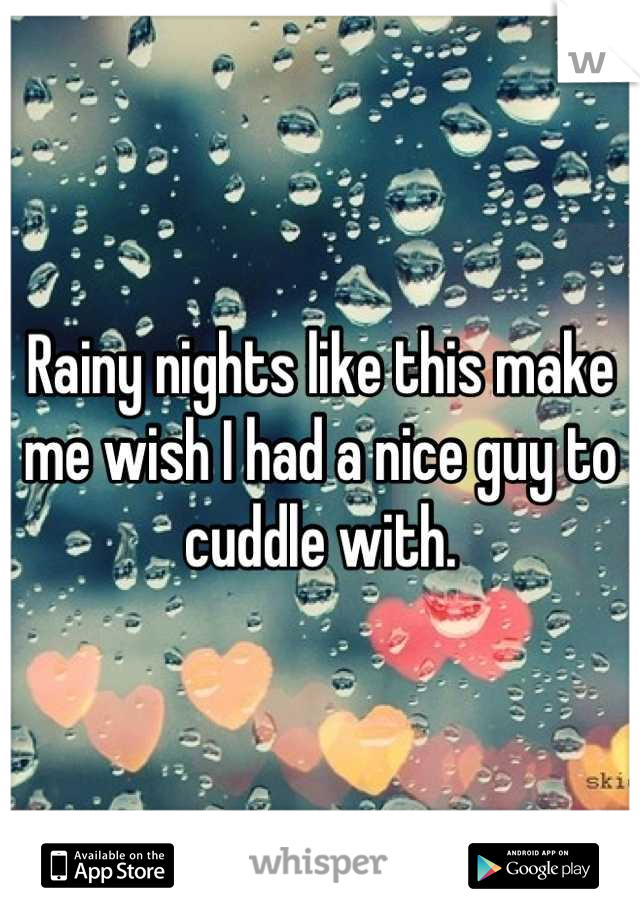 Rainy nights like this make me wish I had a nice guy to cuddle with.