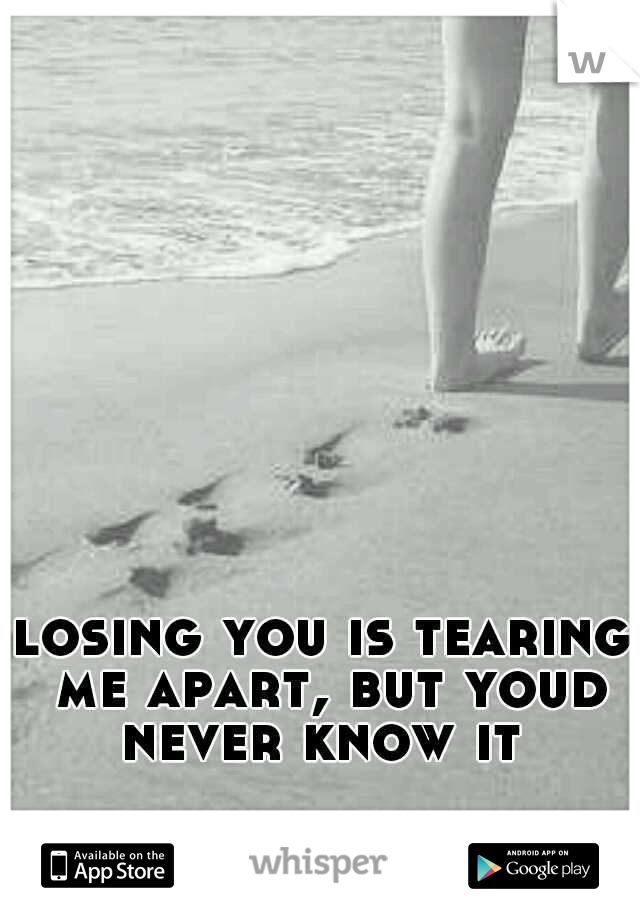 losing you is tearing me apart, but youd never know it