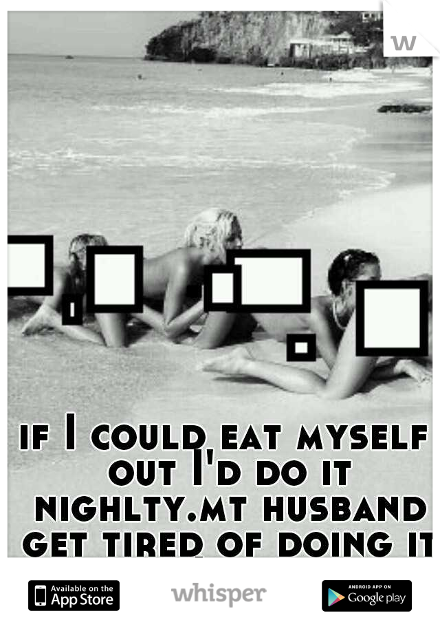 if I could eat myself out I'd do it nighlty.mt husband get tired of doing it because I beg for it.