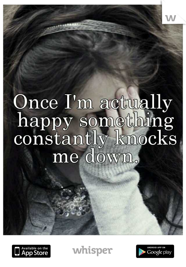 Once I'm actually happy something constantly knocks me down.