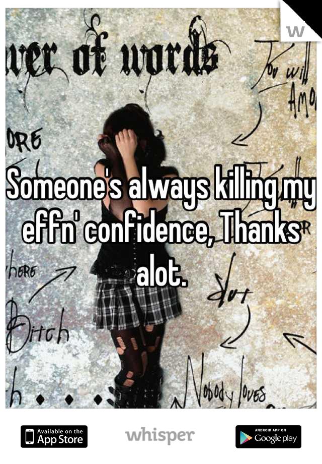 Someone's always killing my effn' confidence, Thanks alot.