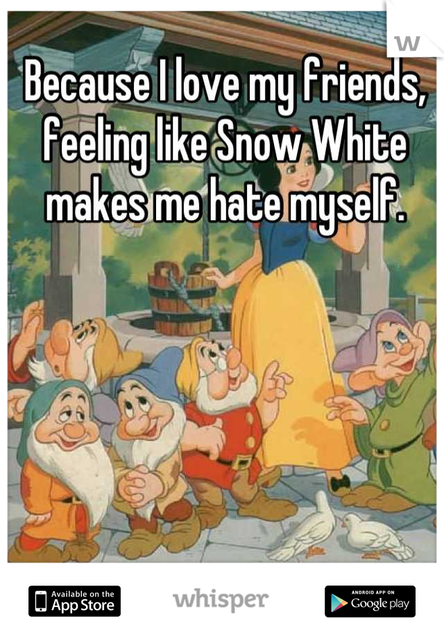 Because I love my friends, feeling like Snow White makes me hate myself.
