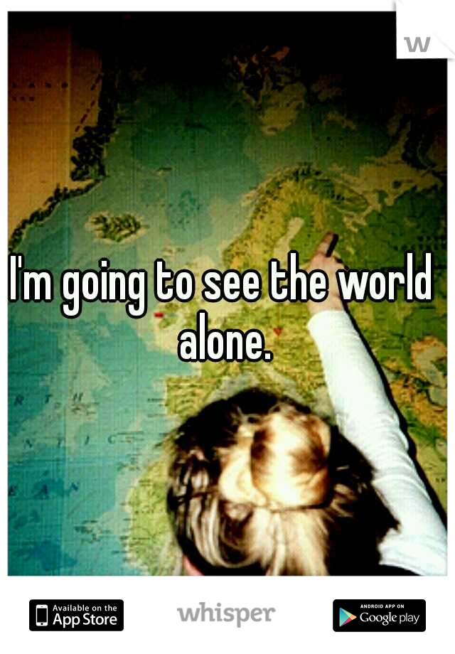 I'm going to see the world  alone.