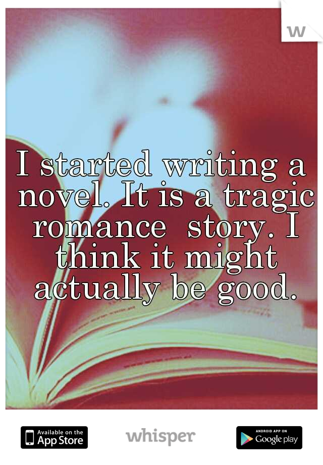 I started writing a novel. It is a tragic romance  story. I think it might actually be good.