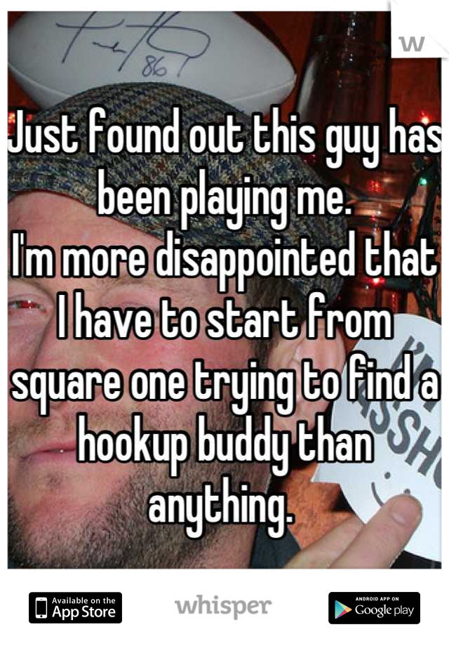 Just found out this guy has been playing me.  I'm more disappointed that I have to start from square one trying to find a hookup buddy than anything.