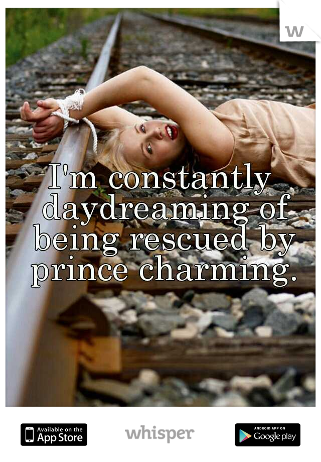 I'm constantly daydreaming of being rescued by prince charming.