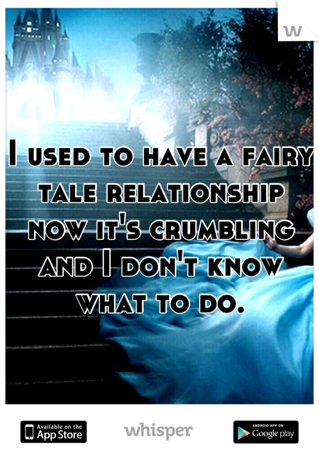 I used to have a fairy tale relationship now it's crumbling and I don't know what to do.