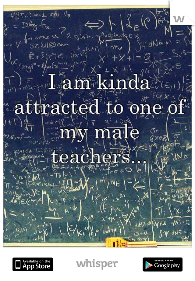 I am kinda attracted to one of my male teachers...