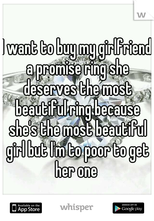 I want to buy my girlfriend a promise ring she deserves the most beautiful ring because she's the most beautiful girl but I'm to poor to get her one
