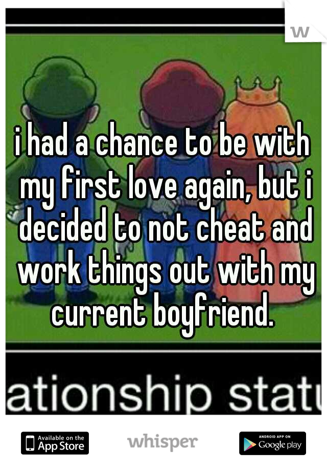 i had a chance to be with my first love again, but i decided to not cheat and work things out with my current boyfriend.
