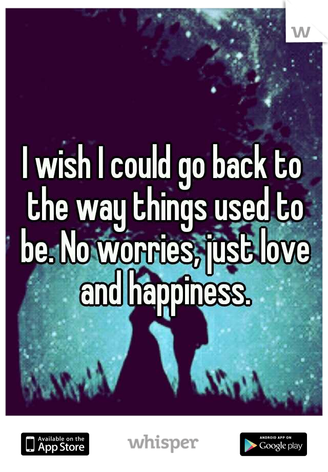 I wish I could go back to the way things used to be. No worries, just love and happiness.
