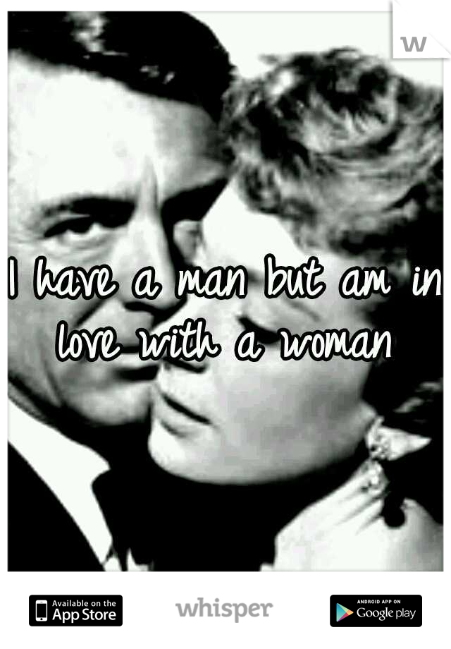 I have a man but am in love with a woman