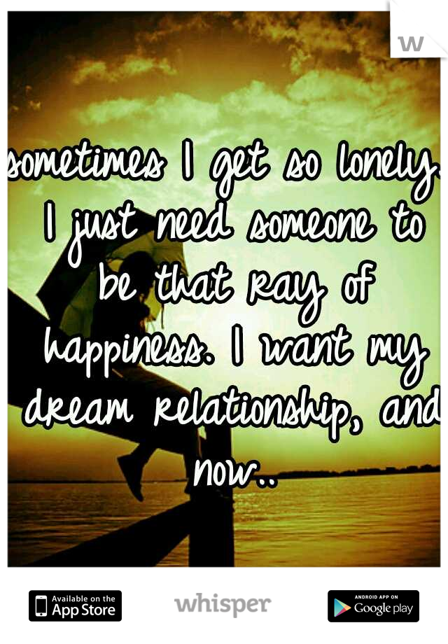 sometimes I get so lonely. I just need someone to be that ray of happiness. I want my dream relationship, and now..