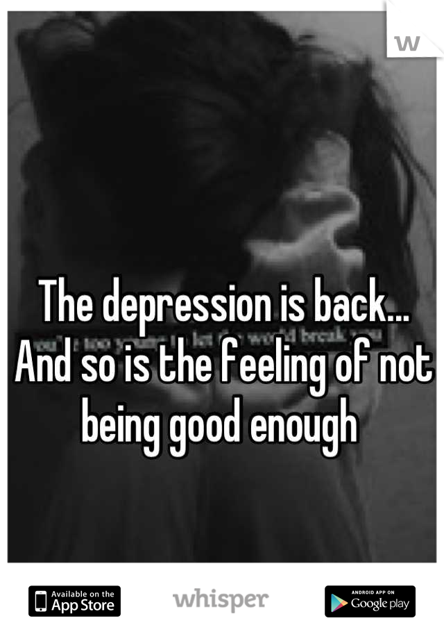 The depression is back...  And so is the feeling of not being good enough