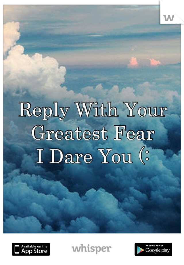 Reply With Your Greatest Fear I Dare You (: