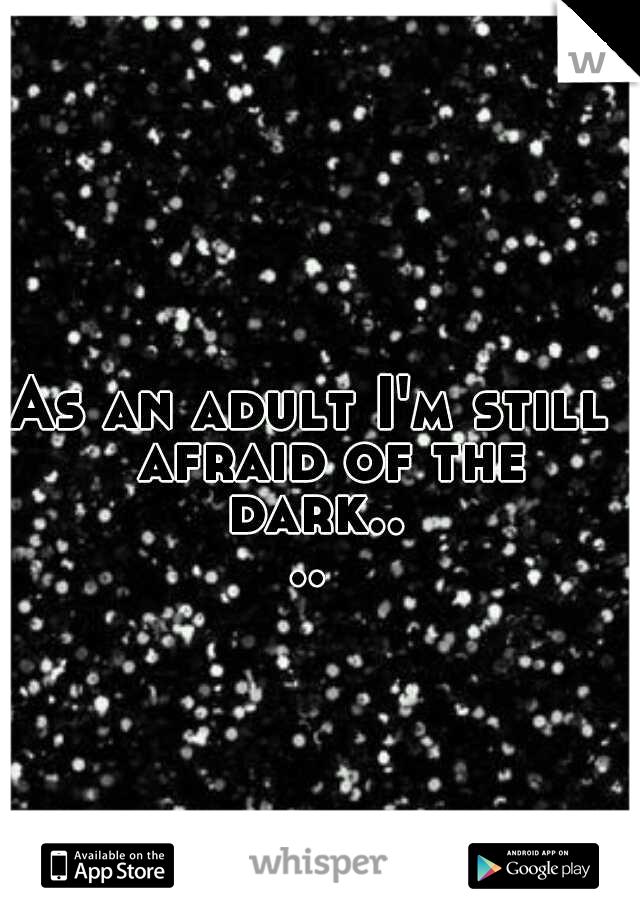 As an adult I'm still  afraid of the dark....