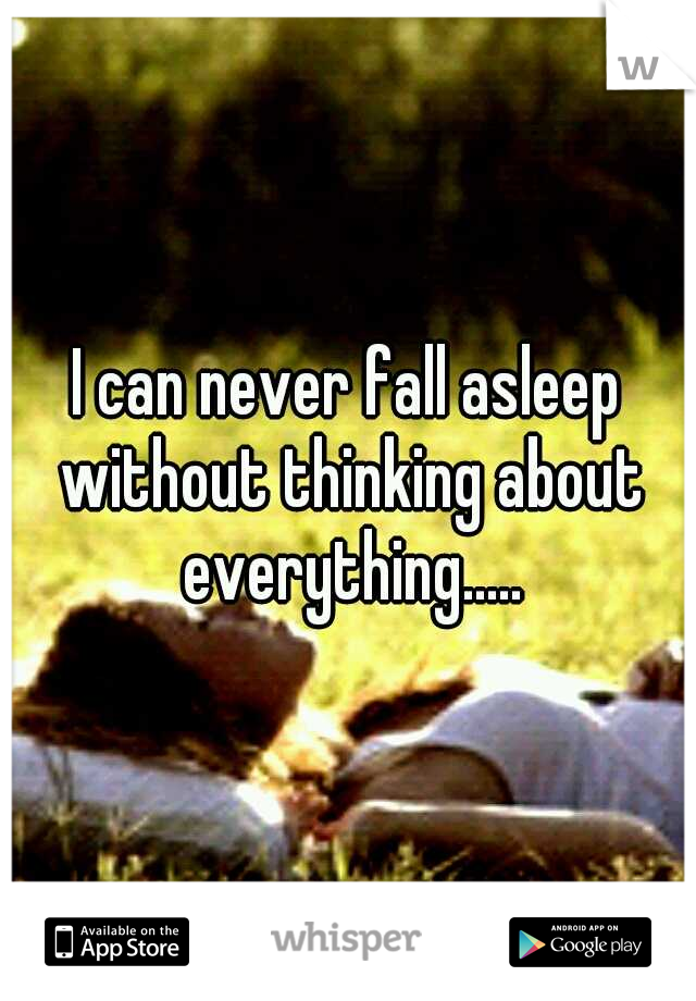 I can never fall asleep without thinking about everything.....