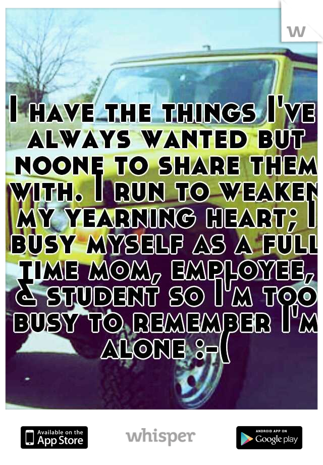 I have the things I've always wanted but noone to share them with. I run to weaken my yearning heart; I busy myself as a full time mom, employee, & student so I'm too busy to remember I'm alone :-(