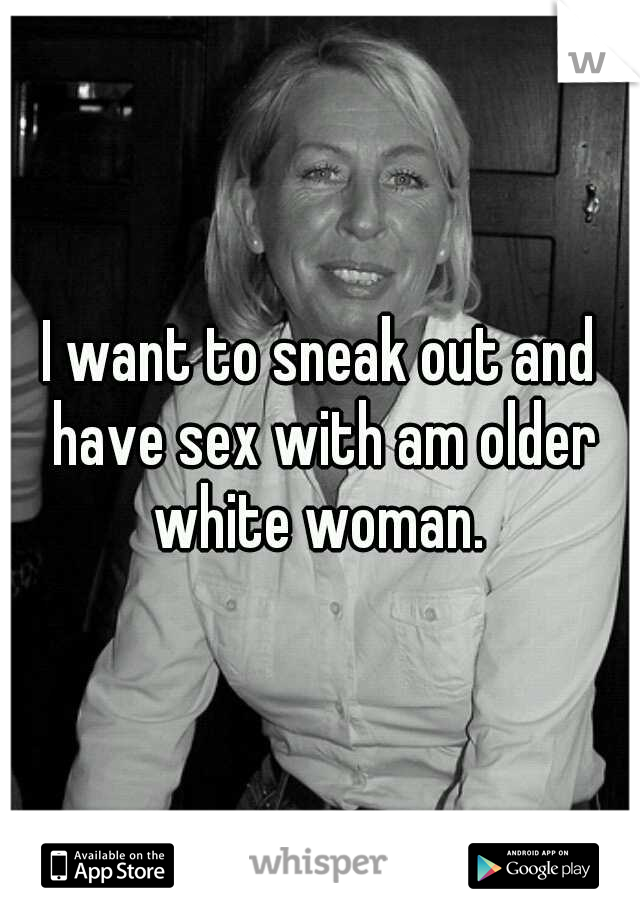 I want to sneak out and have sex with am older white woman.
