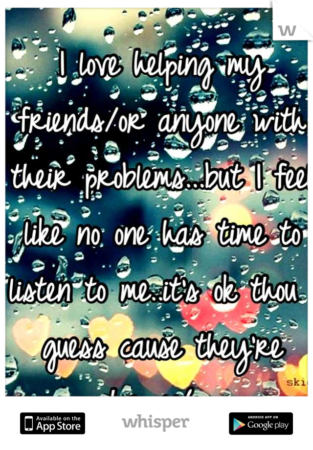 I love helping my friends/or anyone with their problems...but I feel like no one has time to listen to me..it's ok thou I guess cause they're happy(:
