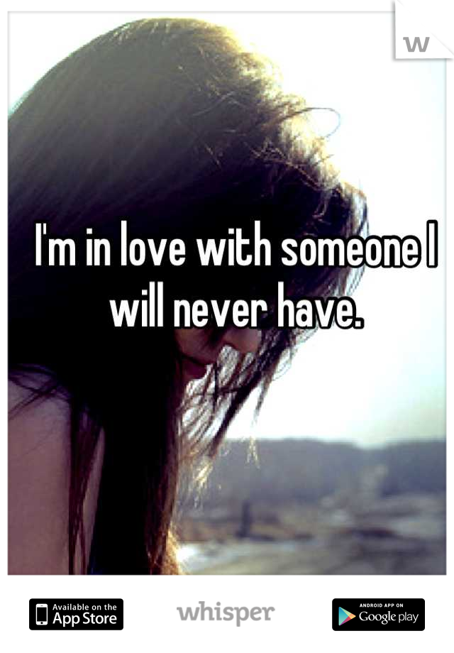I'm in love with someone I will never have.