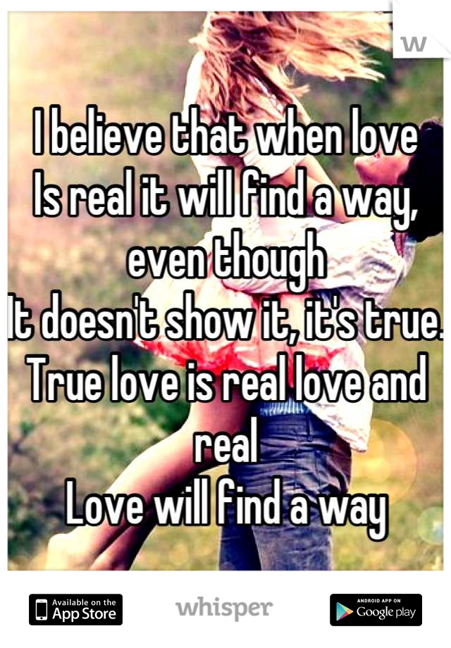 I believe that when love  Is real it will find a way, even though It doesn't show it, it's true.  True love is real love and real Love will find a way