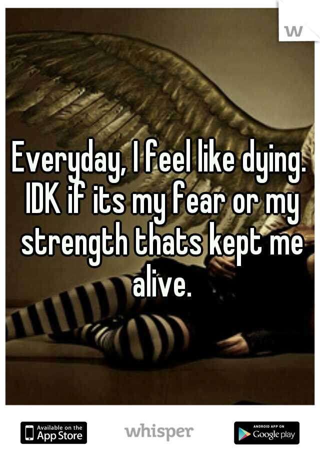 Everyday, I feel like dying. IDK if its my fear or my strength thats kept me alive.