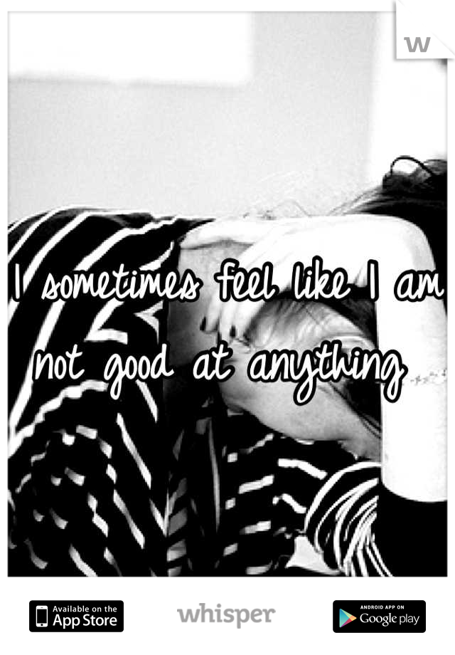I sometimes feel like I am not good at anything