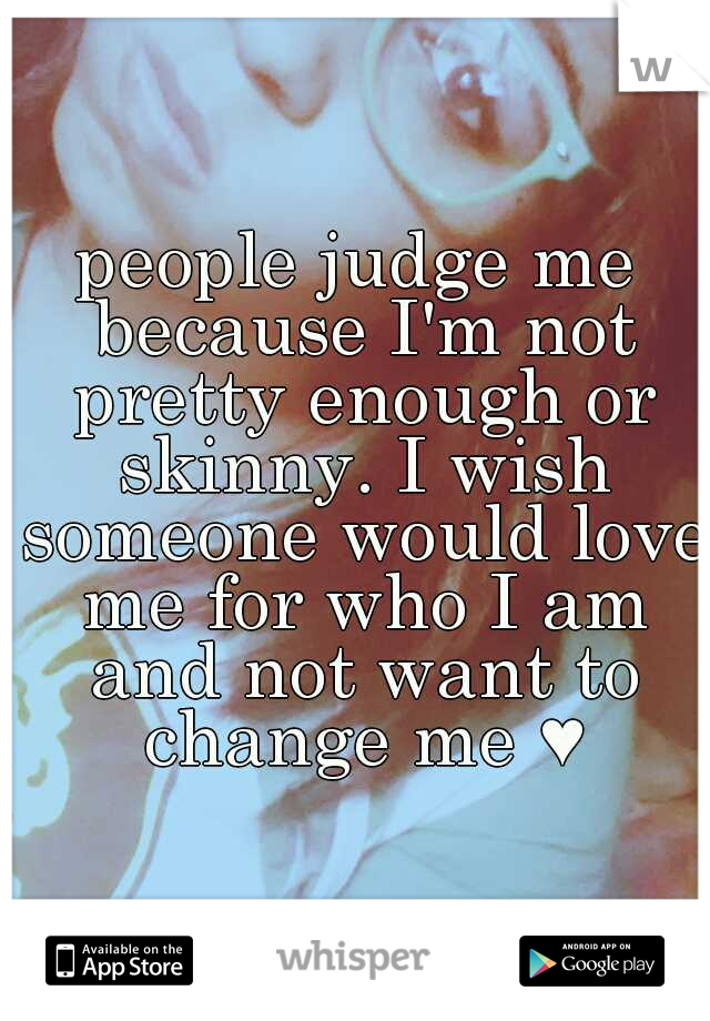 people judge me because I'm not pretty enough or skinny. I wish someone would love me for who I am and not want to change me ♥