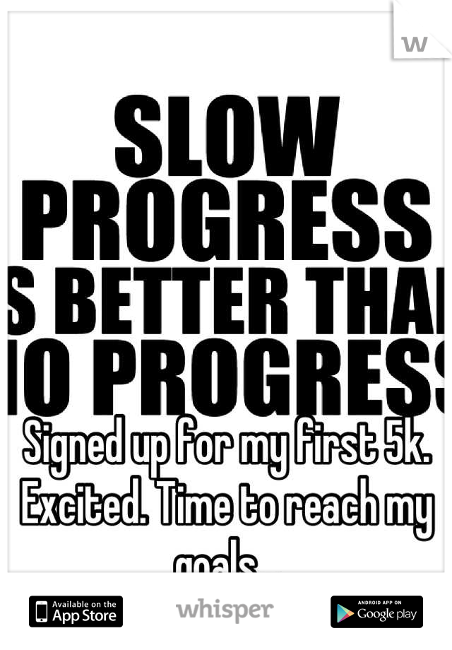 Signed up for my first 5k. Excited. Time to reach my goals...
