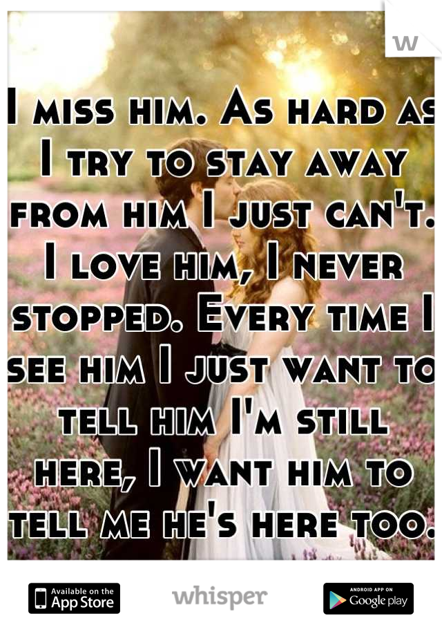 I miss him. As hard as I try to stay away from him I just can't. I love him, I never stopped. Every time I see him I just want to tell him I'm still here, I want him to tell me he's here too.