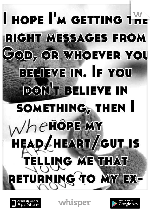 I hope I'm getting the right messages from God, or whoever you believe in. If you don't believe in something, then I hope my head/heart/gut is telling me that returning to my ex-boyfriend is correct.