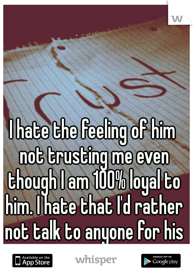 I hate the feeling of him not trusting me even though I am 100% loyal to him. I hate that I'd rather not talk to anyone for his sanity.