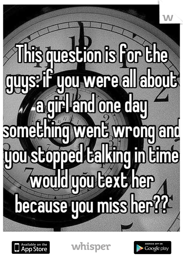 This question is for the guys: if you were all about a girl and one day something went wrong and you stopped talking in time would you text her because you miss her??