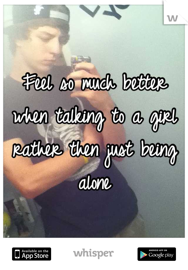 Feel so much better when talking to a girl rather then just being alone