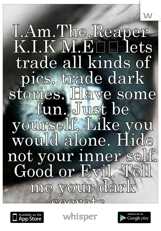 I.Am.The.Reaper K.I.K M.E   lets trade all kinds of pics. trade dark stories. Have some fun. Just be yourself. Like you would alone. Hide not your inner self. Good or Evil. Tell me your dark secrets.