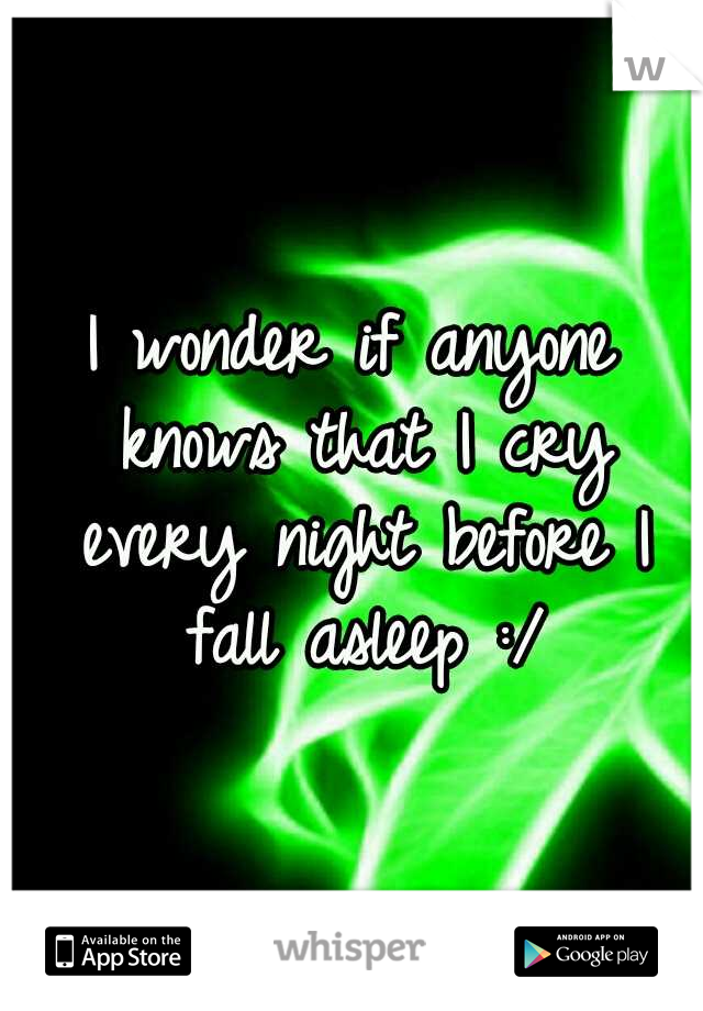 I wonder if anyone knows that I cry every night before I fall asleep :/
