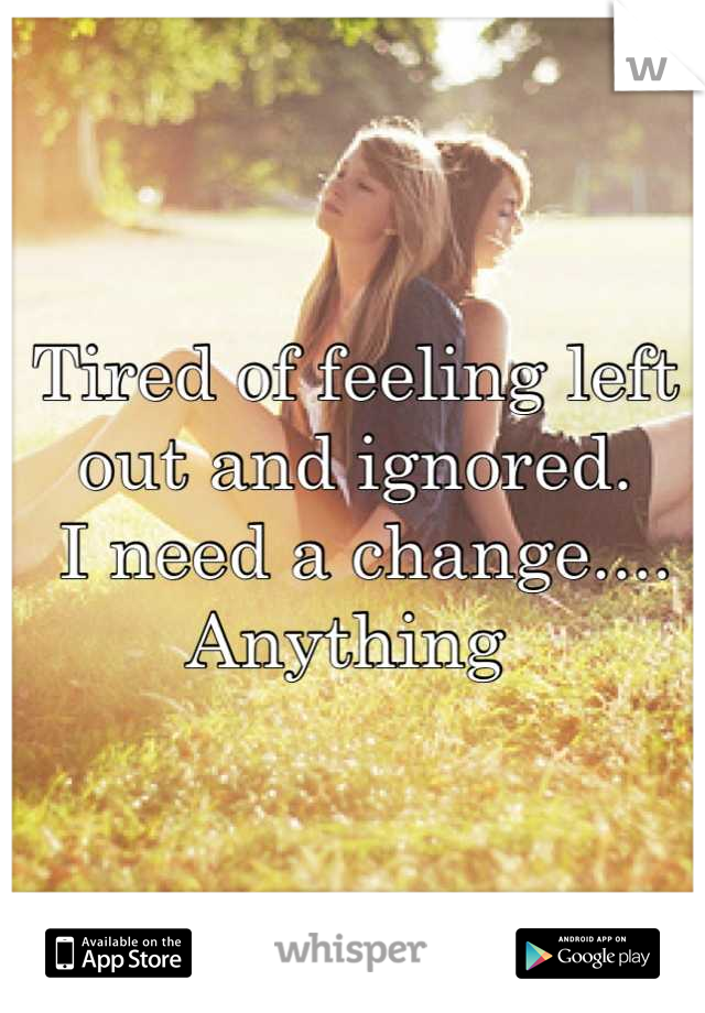Tired of feeling left out and ignored.  I need a change.... Anything