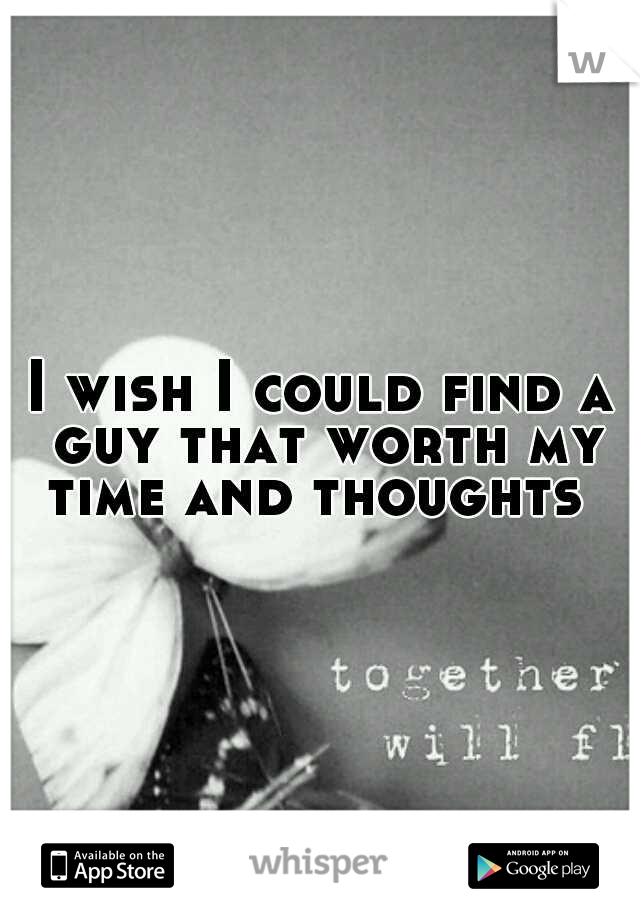 I wish I could find a guy that worth my time and thoughts
