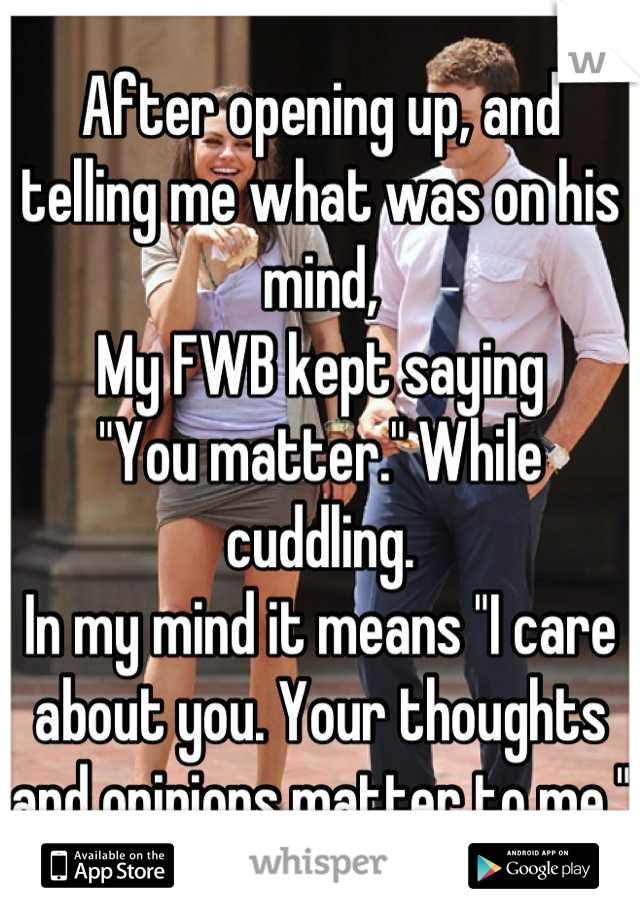 """After opening up, and telling me what was on his mind, My FWB kept saying """"You matter."""" While cuddling. In my mind it means """"I care about you. Your thoughts and opinions matter to me."""""""