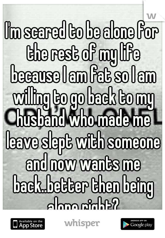 I'm scared to be alone for the rest of my life because I am fat so I am willing to go back to my husband who made me leave slept with someone and now wants me back..better then being alone right?