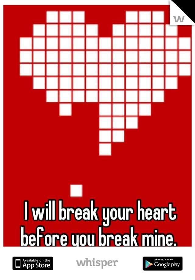 I will break your heart before you break mine.