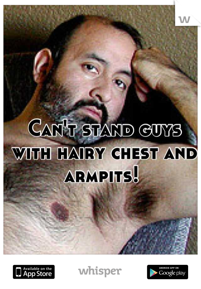 Can't stand guys with hairy chest and armpits!