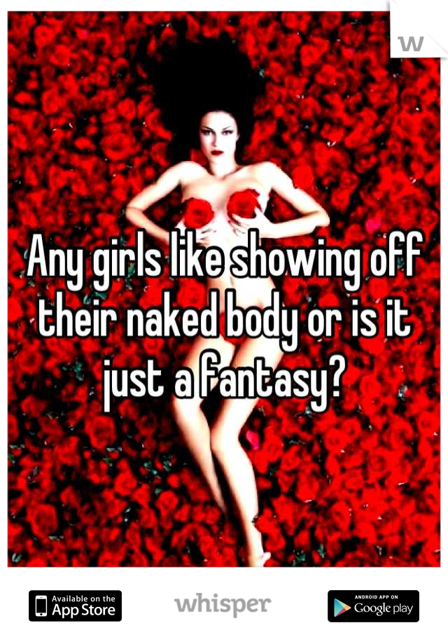 Any girls like showing off their naked body or is it just a fantasy?