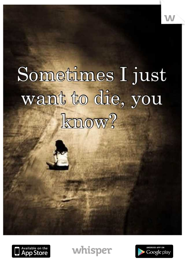 Sometimes I just want to die, you know?