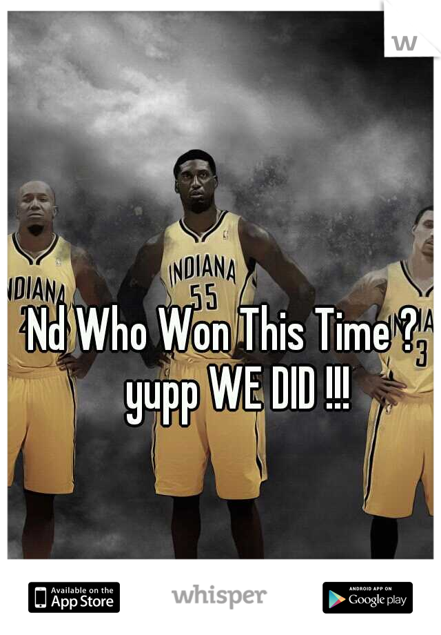 Nd Who Won This Time ?  yupp WE DID !!!