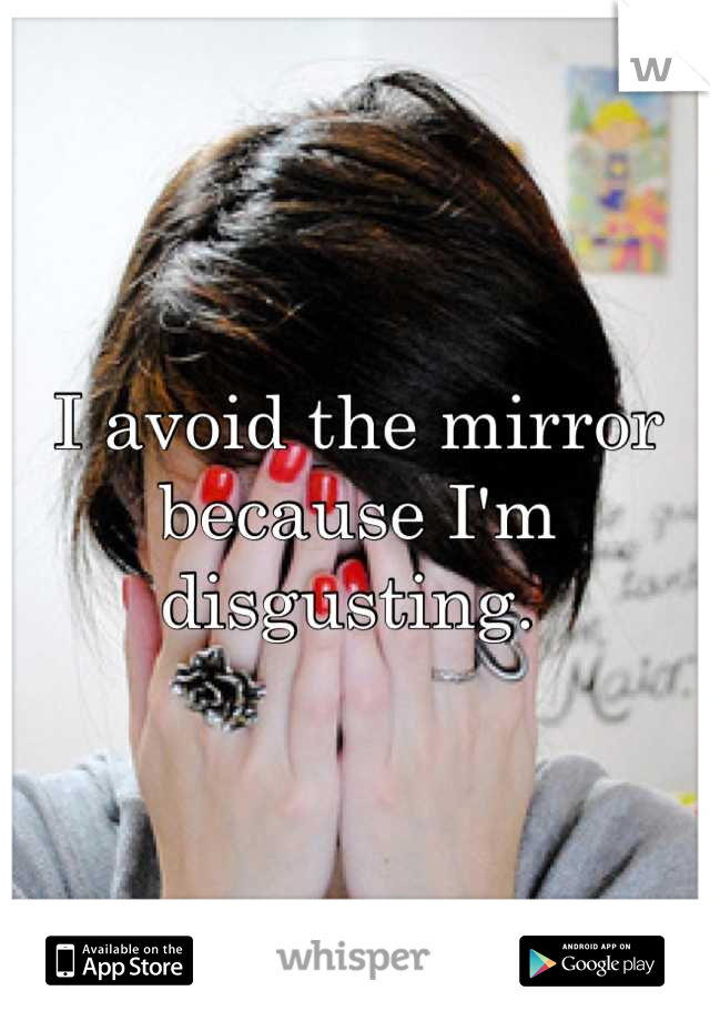 I avoid the mirror because I'm disgusting.