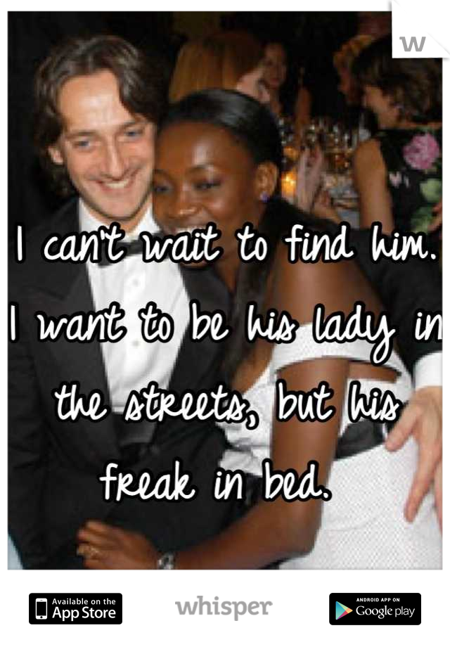 I can't wait to find him. I want to be his lady in the streets, but his freak in bed.