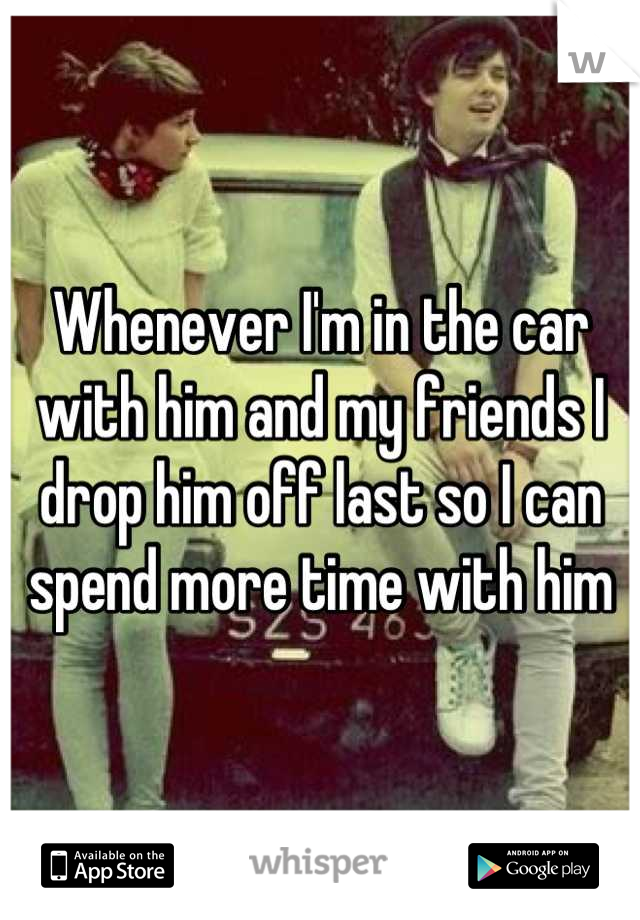 Whenever I'm in the car with him and my friends I drop him off last so I can spend more time with him